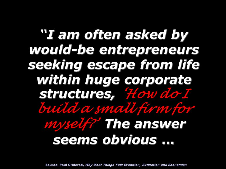 I am often asked by would-be entrepreneurs seeking escape from life within huge corporate structures, 'How do I build a small firm for myself ' The answer seems obvious … Source: Paul Ormerod, Why Most Things Fail: Evolution, Extinction and Economics