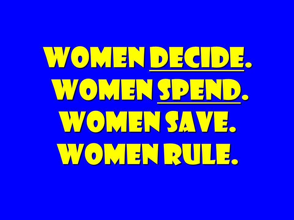 Women Decide. Women spend. Women Save. Women rule.