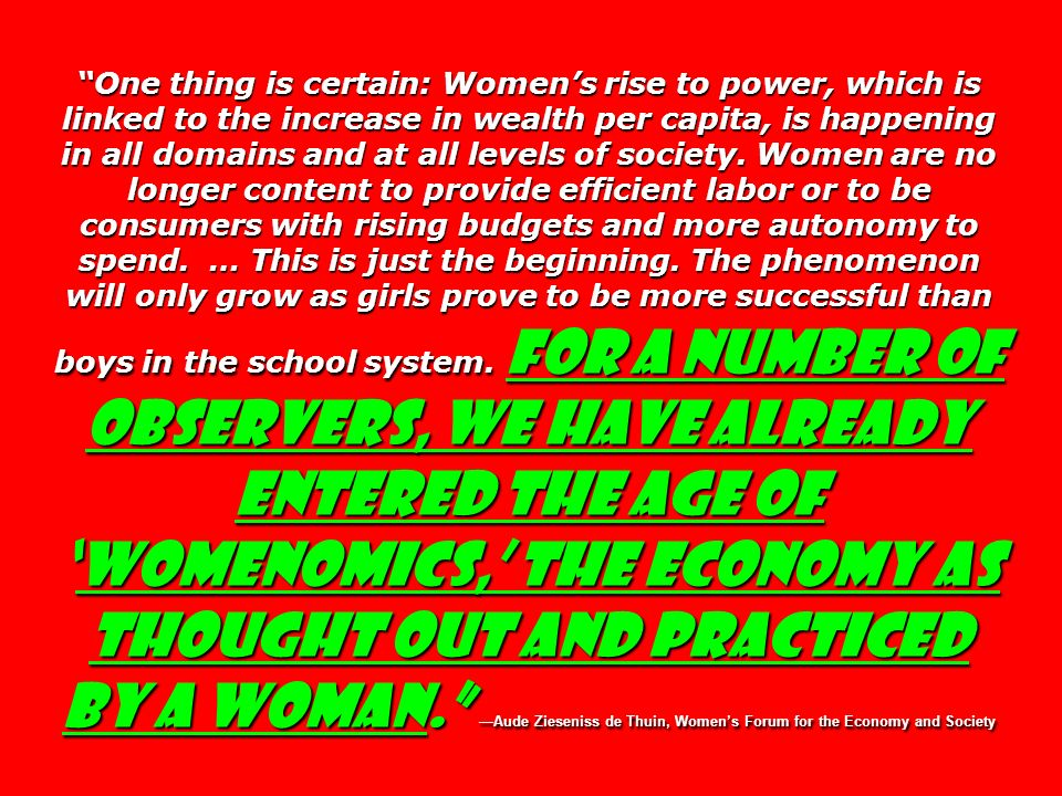 One thing is certain: Women's rise to power, which is linked to the increase in wealth per capita, is happening in all domains and at all levels of society. Women are no longer content to provide efficient labor or to be consumers with rising budgets and more autonomy to spend. … This is just the beginning. The phenomenon will only grow as girls prove to be more successful than boys in the school system. For a number of observers, we have already entered the age of 'womenomics,' the economy as thought out and practiced by a woman. —Aude Zieseniss de Thuin, Women's Forum for the Economy and Society