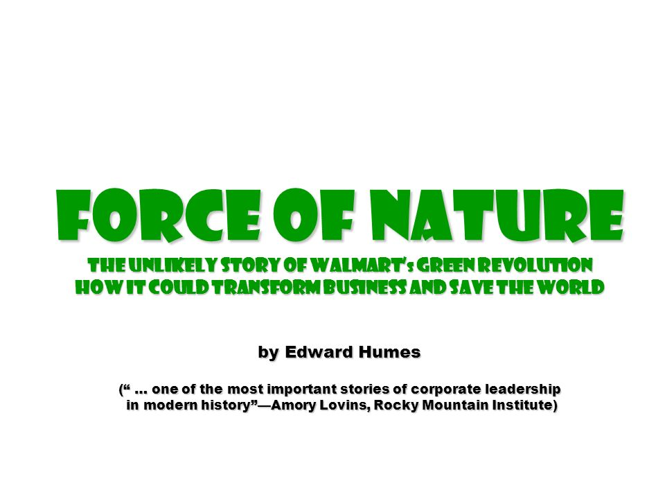 Force of Nature The Unlikely Story of Walmart's Green Revolution How it could transform business and save the world by Edward Humes ( … one of the most important stories of corporate leadership in modern history —Amory Lovins, Rocky Mountain Institute)