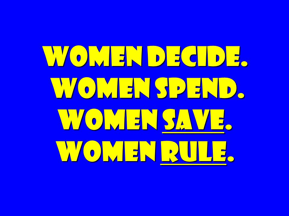 Women Decide. Women spend. Women Save. Women rule.
