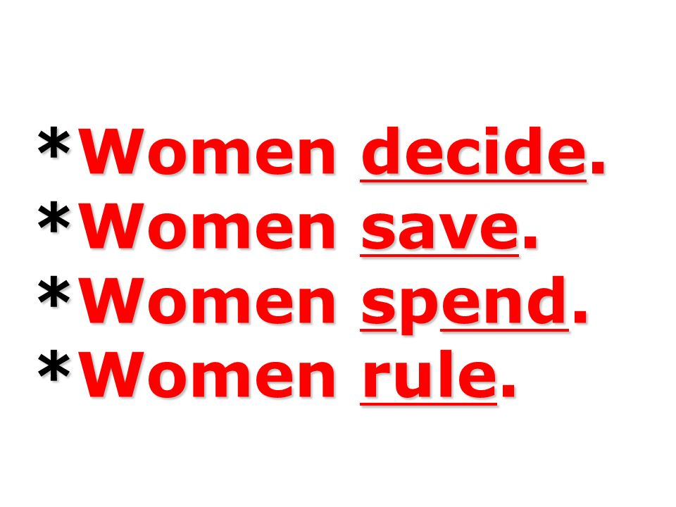 *Women decide. *Women save. *Women spend. *Women rule.