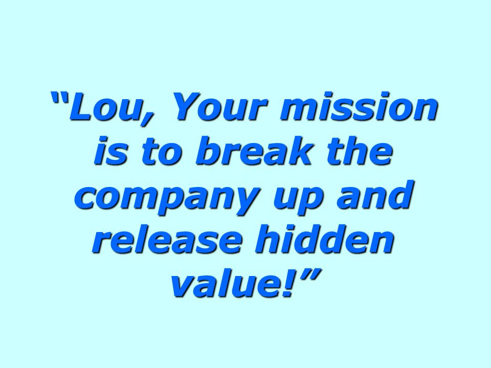 Lou, Your mission is to break the company up and release hidden value