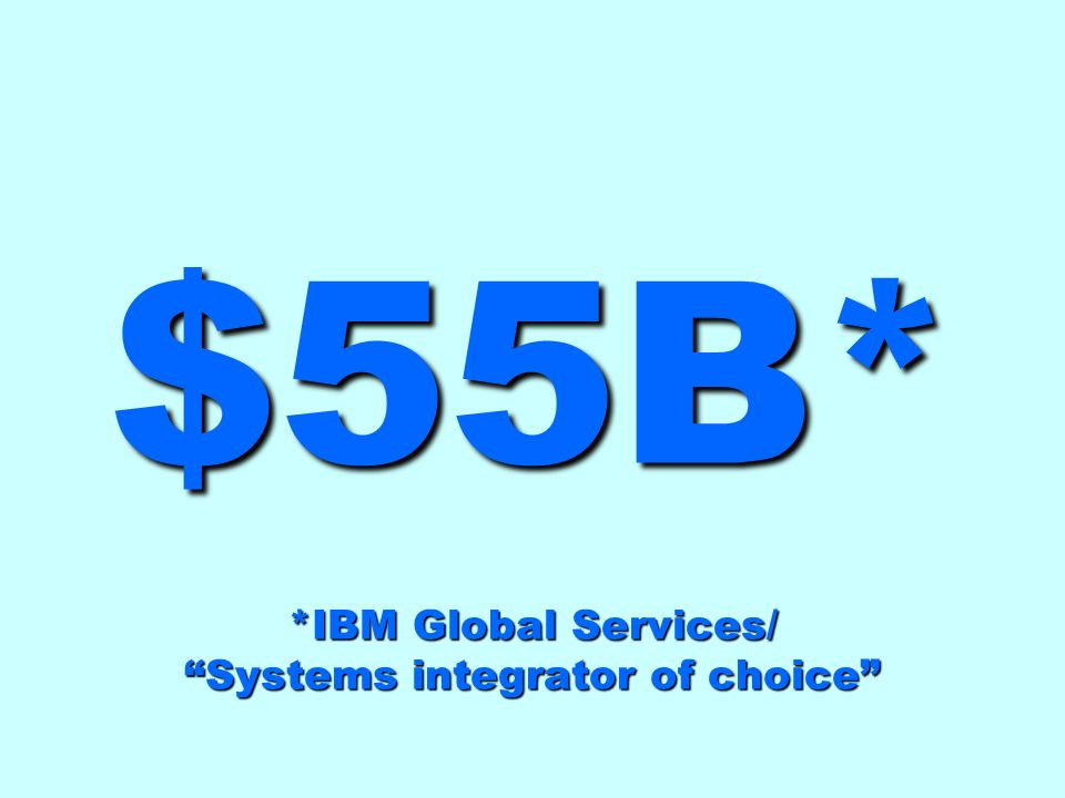 $55B* *IBM Global Services/ Systems integrator of choice