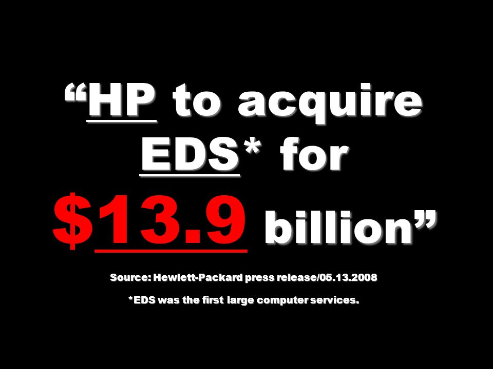 HP to acquire EDS* for $13.9 billion Source: Hewlett-Packard press release/05.13.2008 *EDS was the first large computer services.