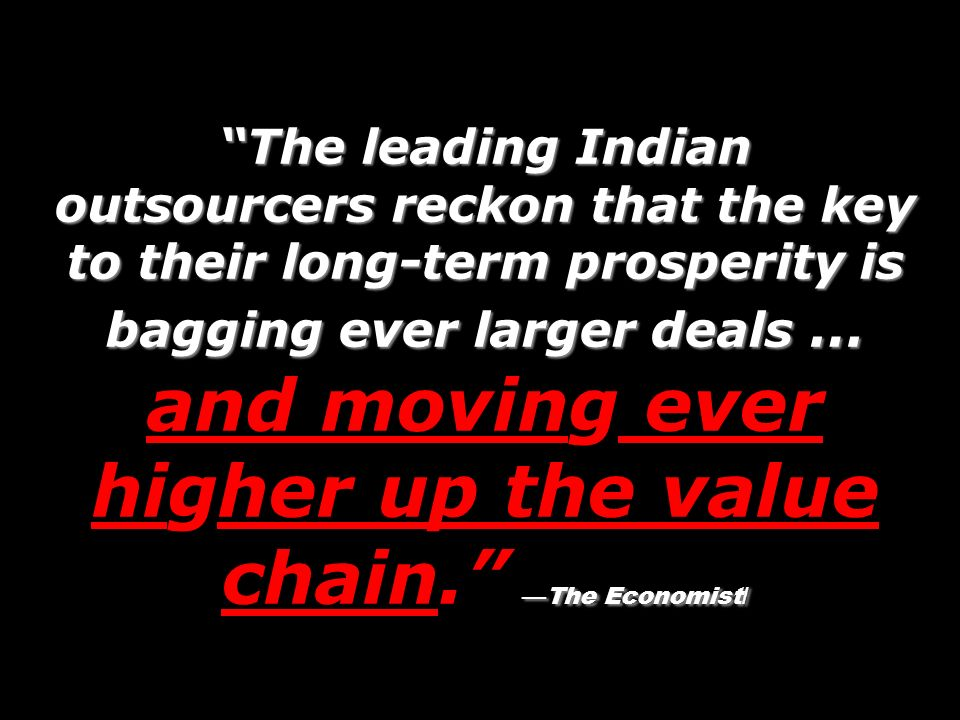 The leading Indian outsourcers reckon that the key to their long-term prosperity is bagging ever larger deals … and moving ever higher up the value chain. —The Economist/
