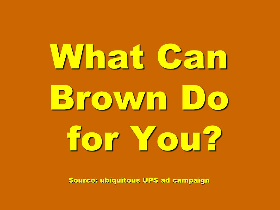 What Can Brown Do for You Source: ubiquitous UPS ad campaign