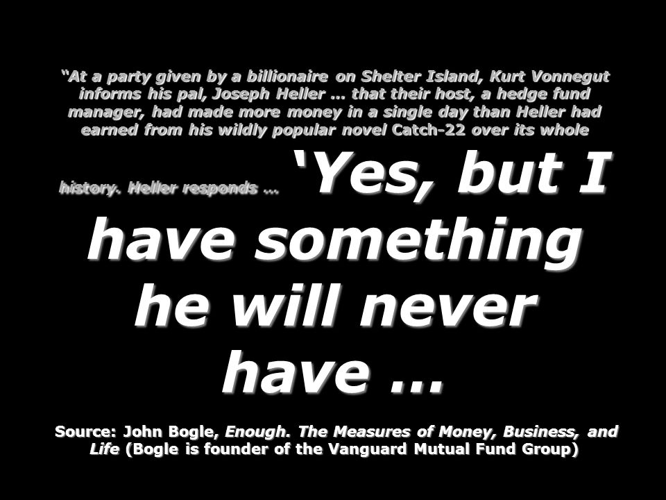 At a party given by a billionaire on Shelter Island, Kurt Vonnegut informs his pal, Joseph Heller … that their host, a hedge fund manager, had made more money in a single day than Heller had earned from his wildly popular novel Catch-22 over its whole history. Heller responds … 'Yes, but I have something he will never have …