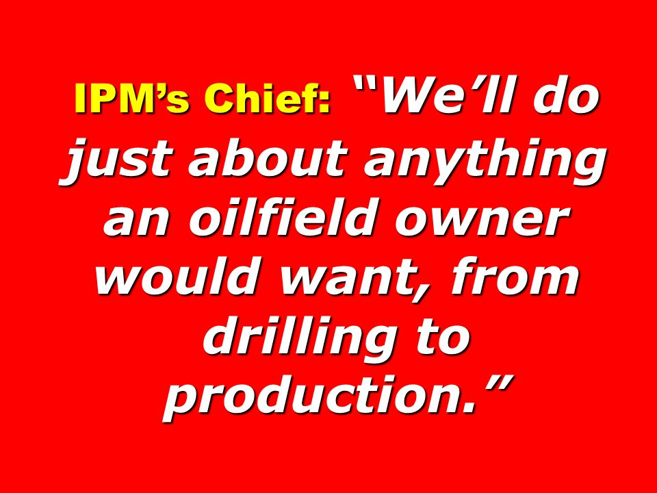 IPM's Chief: We'll do just about anything an oilfield owner would want, from drilling to production.