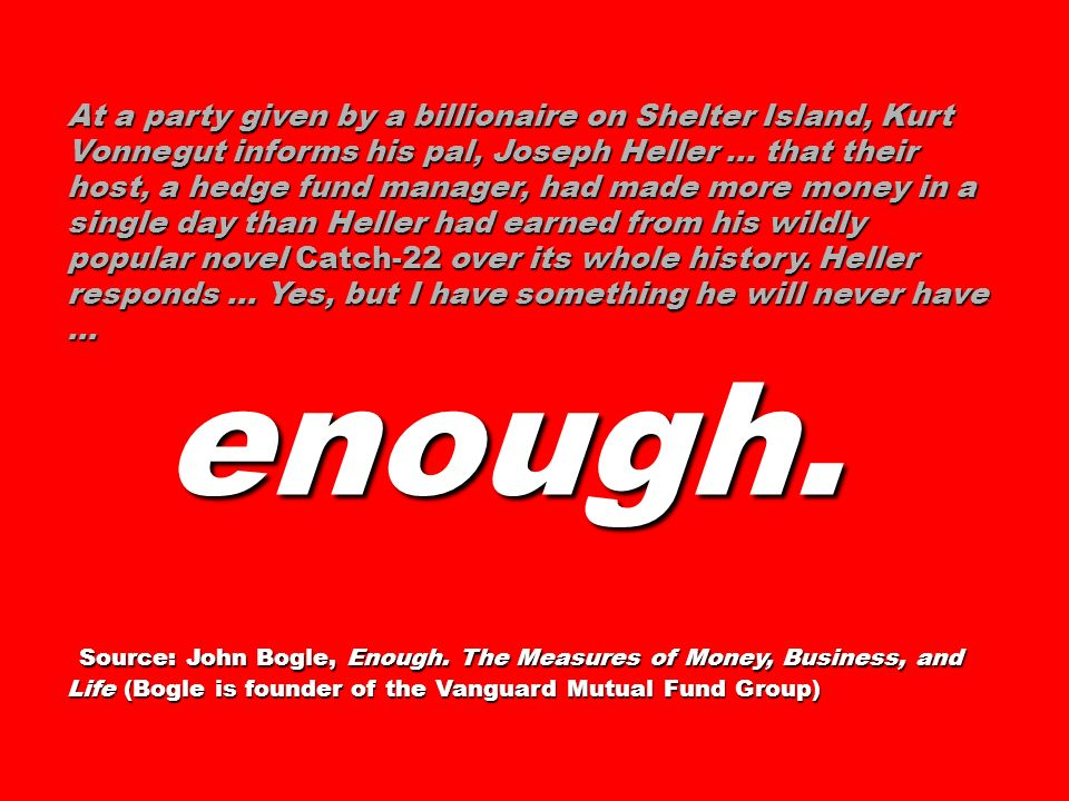 At a party given by a billionaire on Shelter Island, Kurt Vonnegut informs his pal, Joseph Heller … that their host, a hedge fund manager, had made more money in a single day than Heller had earned from his wildly popular novel Catch-22 over its whole history. Heller responds … Yes, but I have something he will never have …