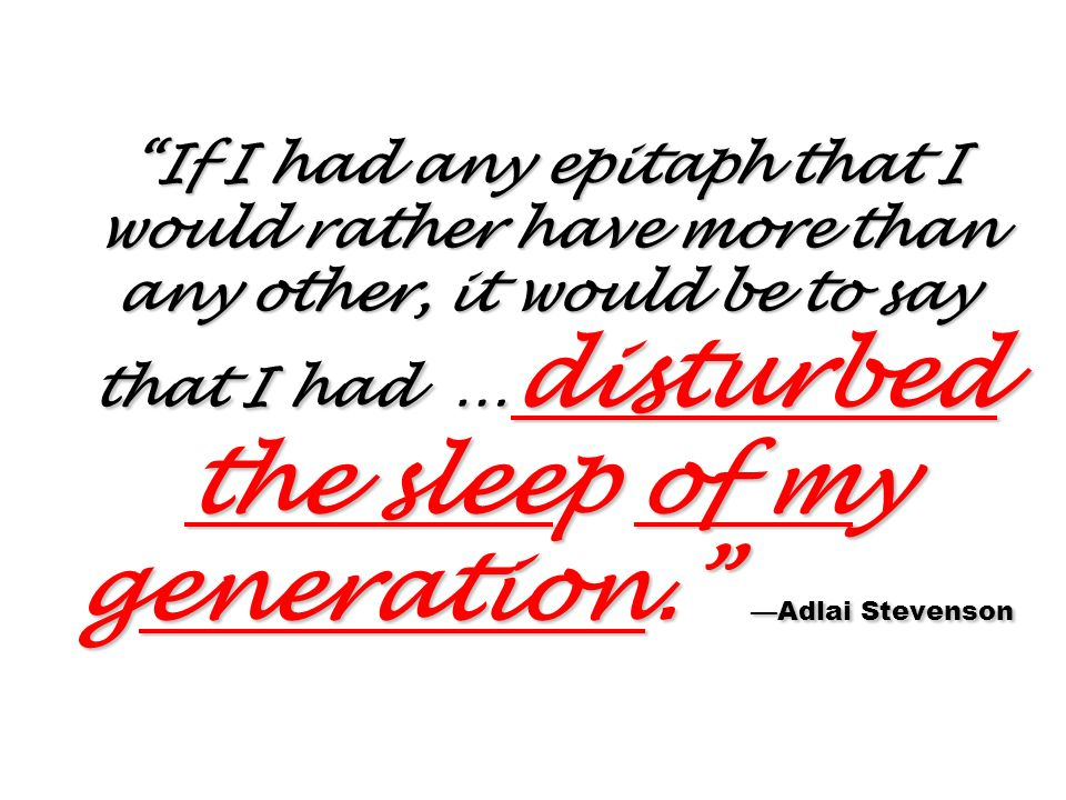 If I had any epitaph that I would rather have more than any other, it would be to say that I had …disturbed the sleep of my generation. —Adlai Stevenson