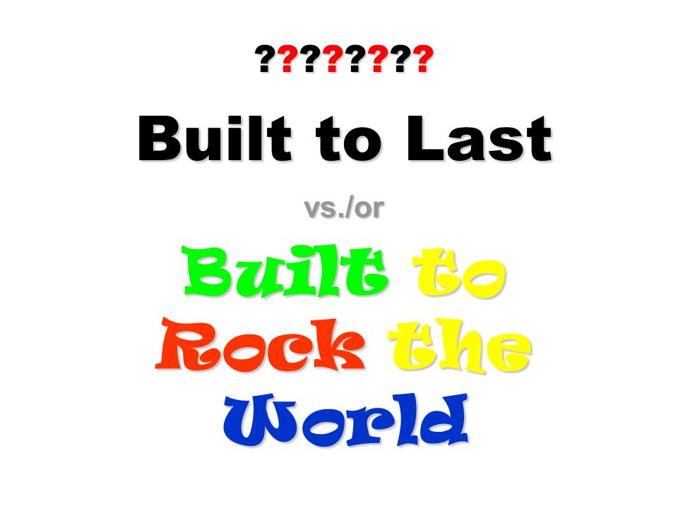 Built to Last vs./or Built to Rock the World