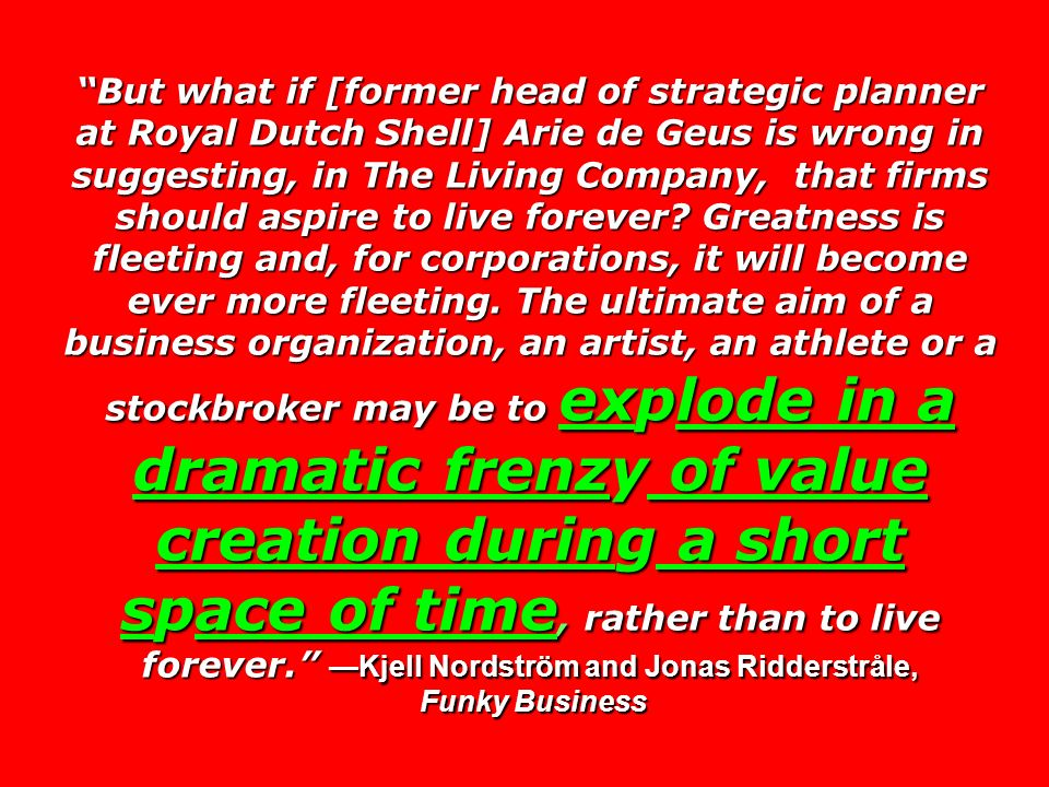 But what if [former head of strategic planner at Royal Dutch Shell] Arie de Geus is wrong in suggesting, in The Living Company, that firms should aspire to live forever.