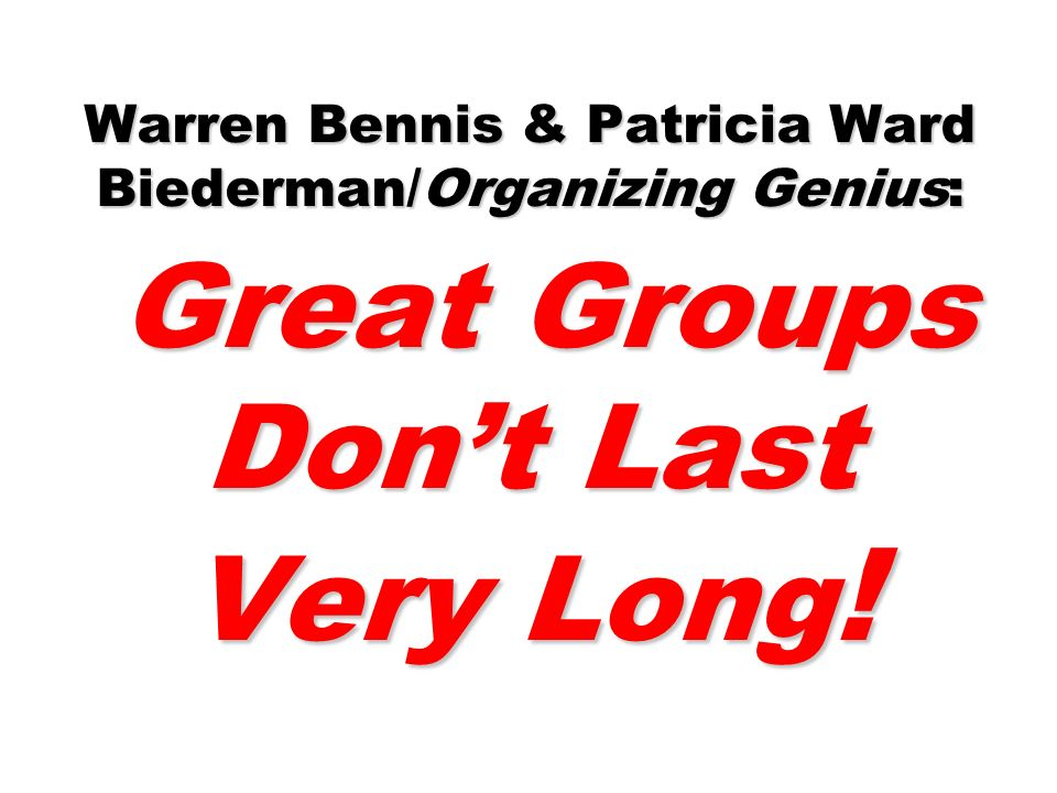 Warren Bennis & Patricia Ward Biederman/Organizing Genius: Great Groups Don't Last Very Long!