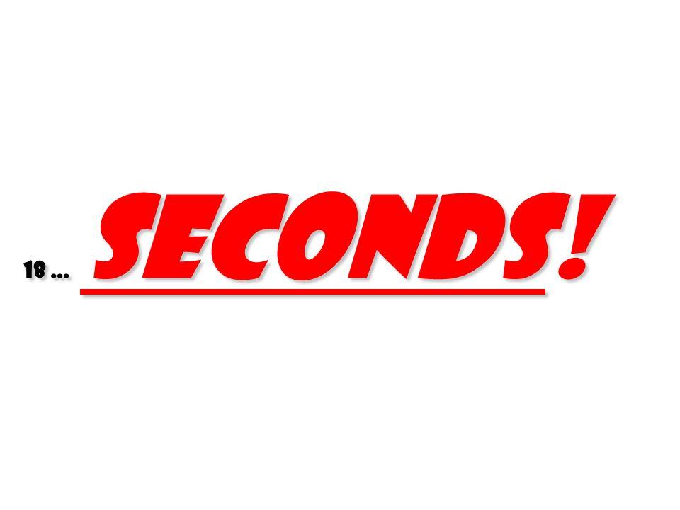 18 … seconds! 46