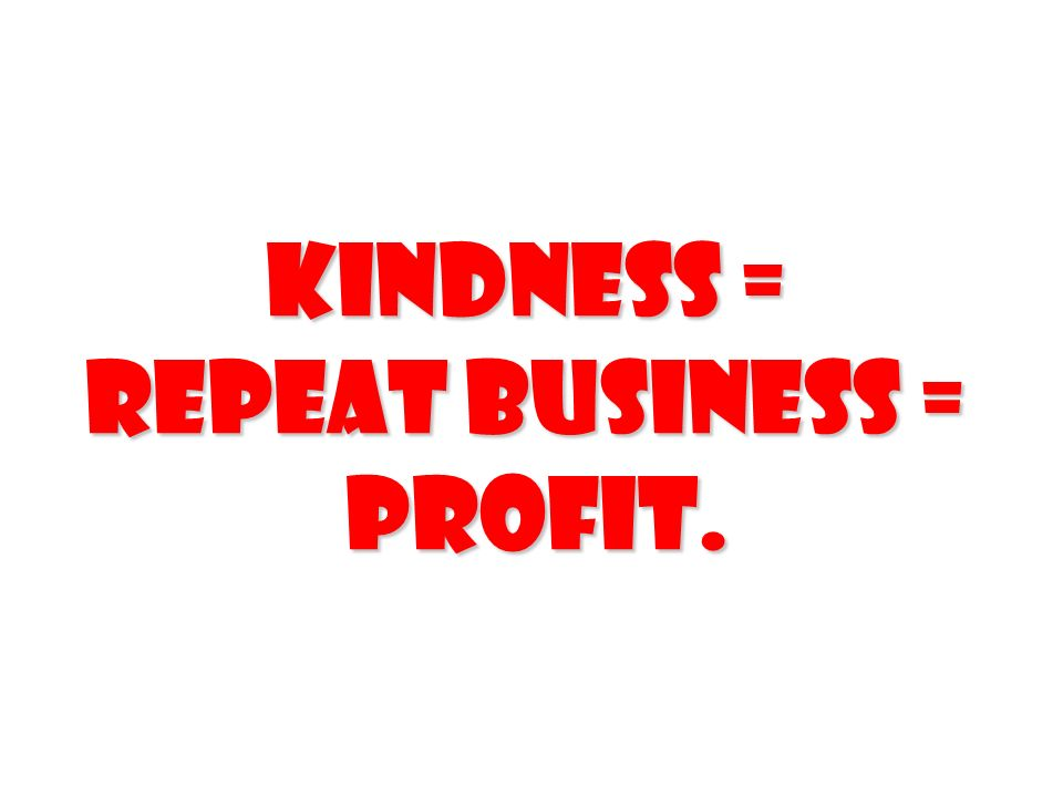 Kindness = Repeat Business = Profit.