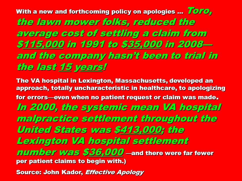 With a new and forthcoming policy on apologies … Toro, the lawn mower folks, reduced the average cost of settling a claim from $115,000 in 1991 to $35,000 in 2008—and the company hasn't been to trial in the last 15 years!
