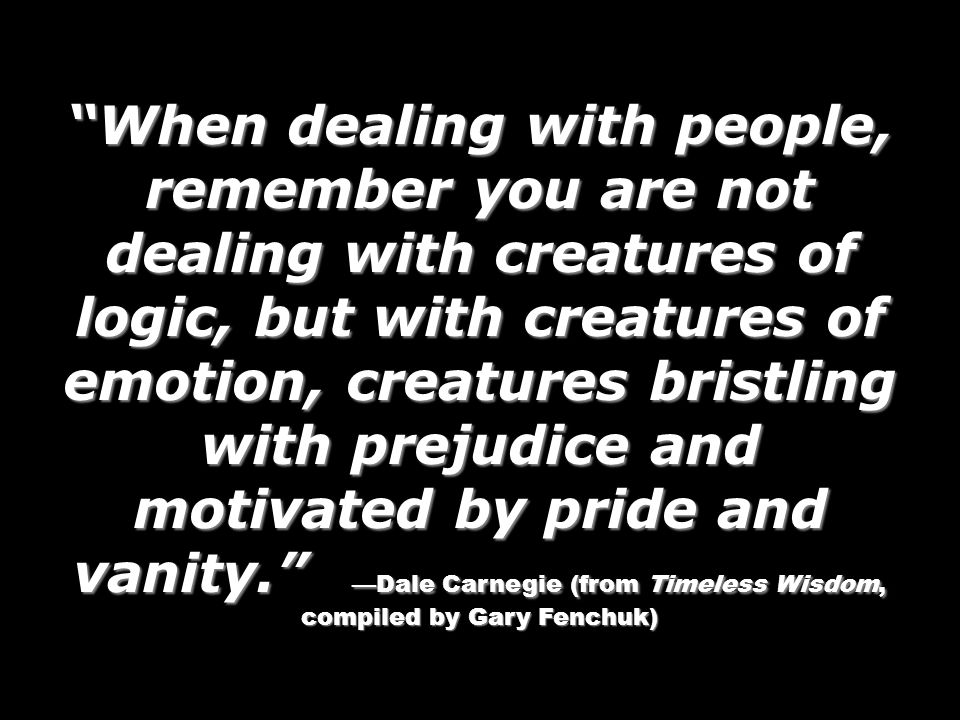 When dealing with people, remember you are not dealing with creatures of logic, but with creatures of emotion, creatures bristling with prejudice and motivated by pride and vanity. —Dale Carnegie (from Timeless Wisdom, compiled by Gary Fenchuk)
