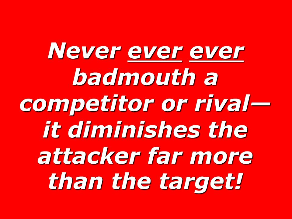 Never ever ever badmouth a competitor or rival—it diminishes the attacker far more than the target!