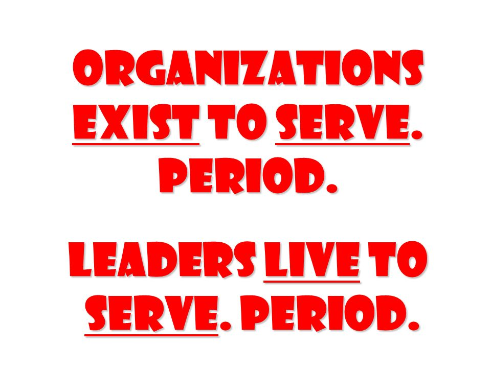 Organizations exist to serve. Period.