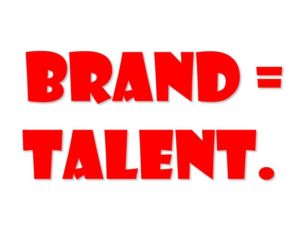 Brand = Talent. 81