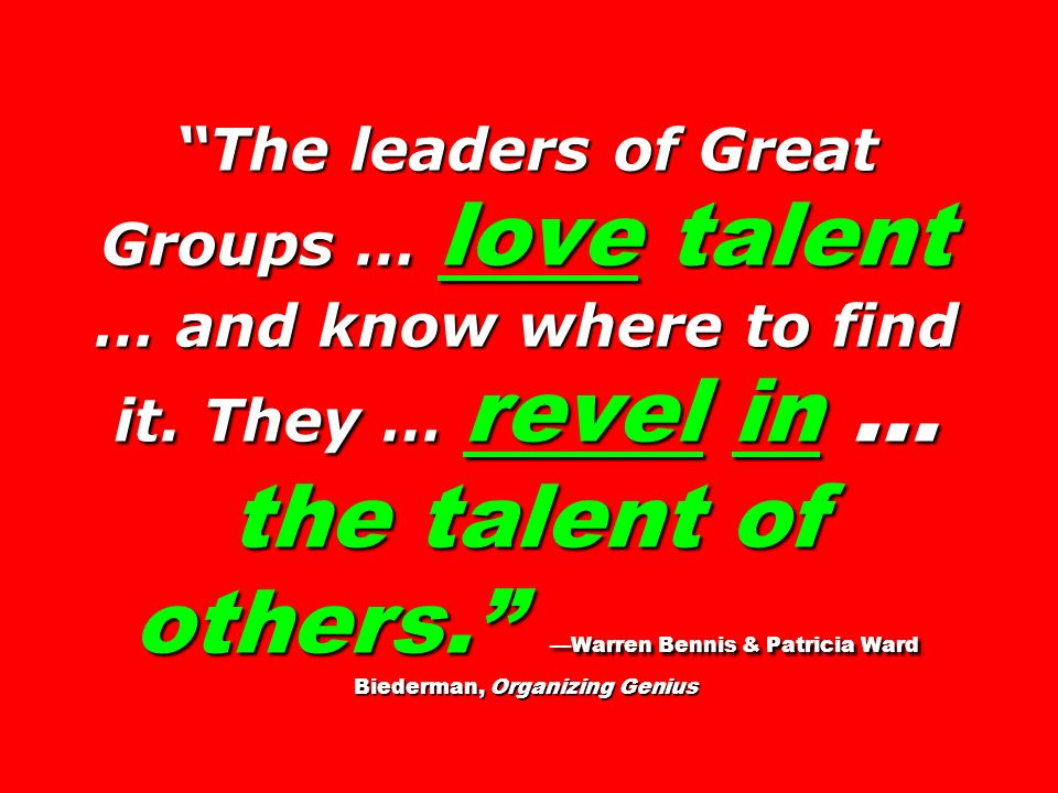 The leaders of Great Groups … love talent … and know where to find it