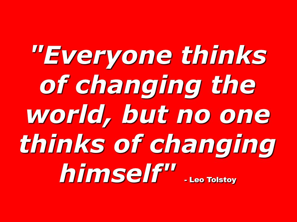 Everyone thinks of changing the world, but no one thinks of changing himself - Leo Tolstoy
