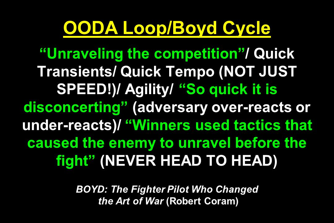 OODA Loop/Boyd Cycle Unraveling the competition / Quick Transients/ Quick Tempo (NOT JUST SPEED!)/ Agility/ So quick it is disconcerting (adversary over-reacts or under-reacts)/ Winners used tactics that caused the enemy to unravel before the fight (NEVER HEAD TO HEAD) BOYD: The Fighter Pilot Who Changed the Art of War (Robert Coram)