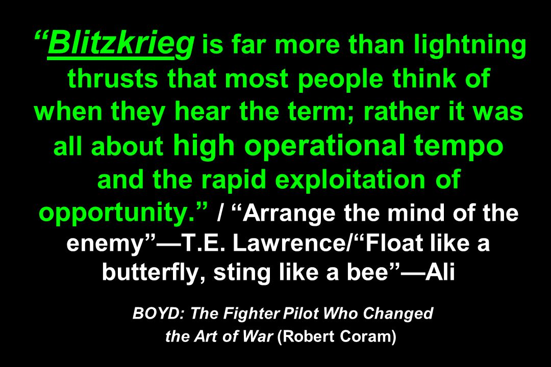 Blitzkrieg is far more than lightning thrusts that most people think of when they hear the term; rather it was all about high operational tempo and the rapid exploitation of opportunity. / Arrange the mind of the enemy —T.E.