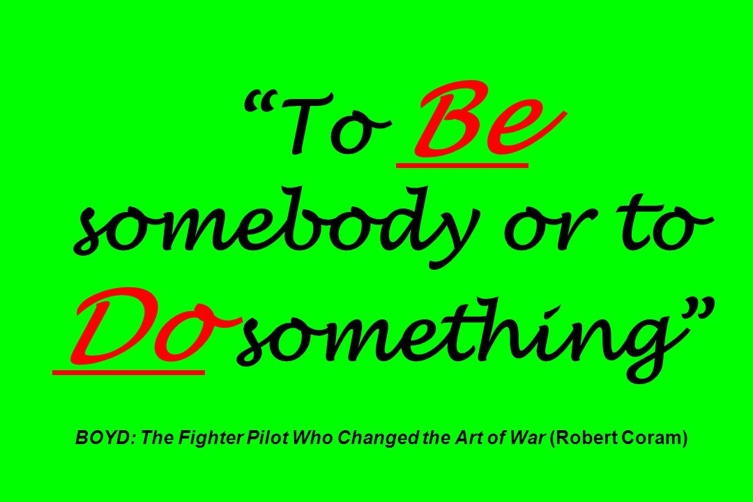 To Be somebody or to Do something BOYD: The Fighter Pilot Who Changed the Art of War (Robert Coram)