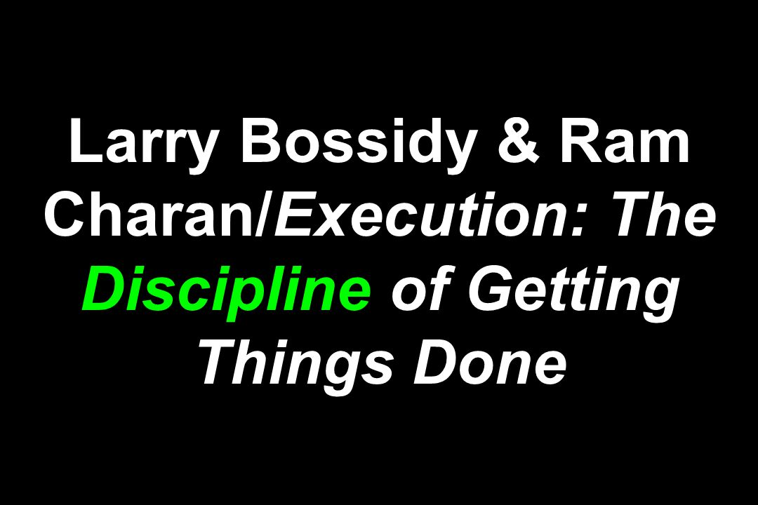 Larry Bossidy & Ram Charan/Execution: The Discipline of Getting Things Done