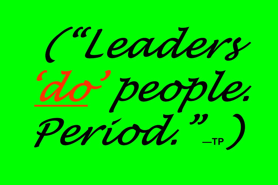 ( Leaders 'do' people. Period. —TP)