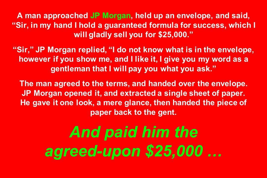 A man approached JP Morgan, held up an envelope, and said, Sir, in my hand I hold a guaranteed formula for success, which I will gladly sell you for $25,000. Sir, JP Morgan replied, I do not know what is in the envelope, however if you show me, and I like it, I give you my word as a gentleman that I will pay you what you ask. The man agreed to the terms, and handed over the envelope.