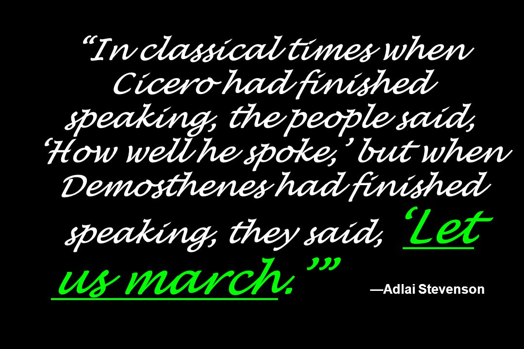 In classical times when Cicero had finished speaking, the people said, 'How well he spoke,' but when Demosthenes had finished speaking, they said, 'Let us march.' —Adlai Stevenson
