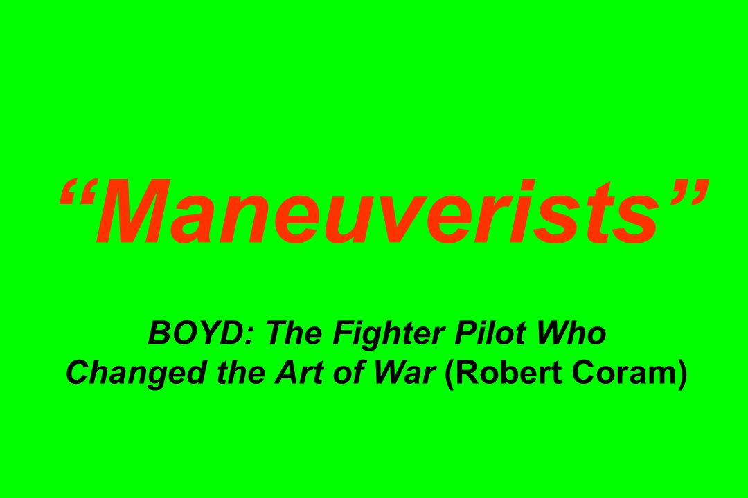 Maneuverists BOYD: The Fighter Pilot Who Changed the Art of War (Robert Coram)