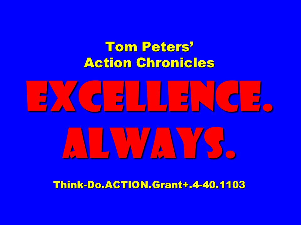 Tom Peters' Action Chronicles EXCELLENCE. ALWAYS. Think-Do. ACTION