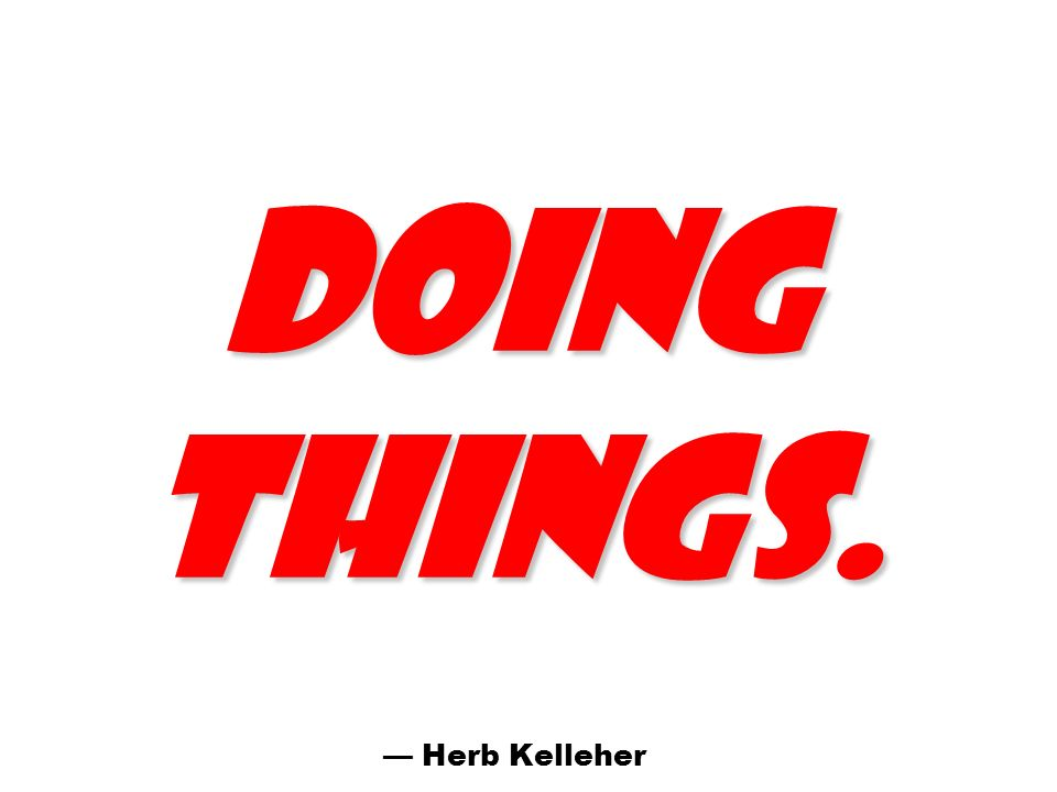doing things. — Herb Kelleher