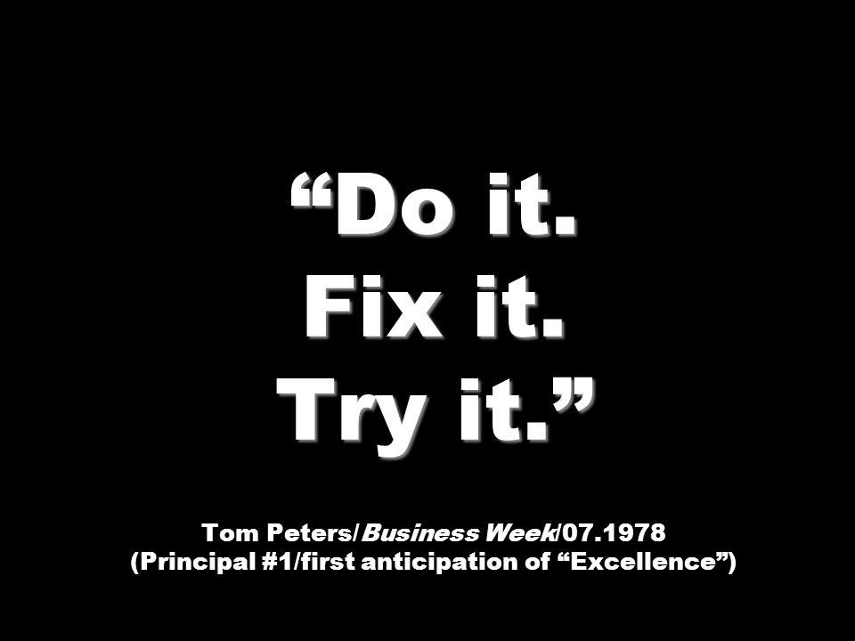 Do it. Fix it. Try it. Tom Peters/Business Week/07