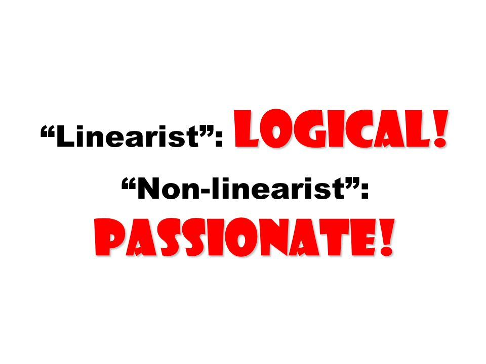 Linearist : logical! Non-linearist : passionate!
