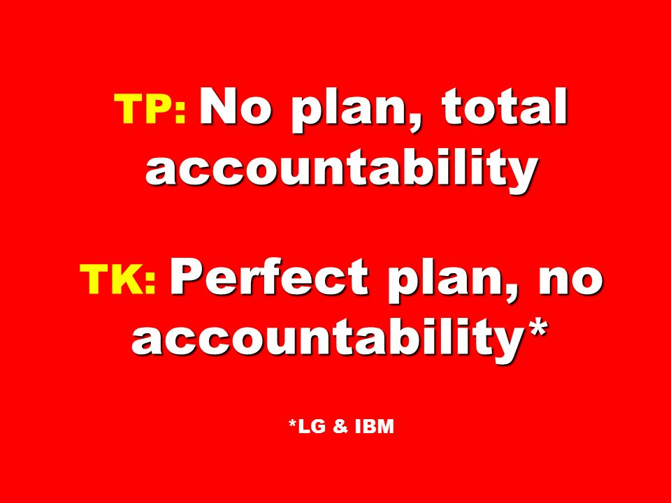 TP: No plan, total accountability TK: Perfect plan, no accountability