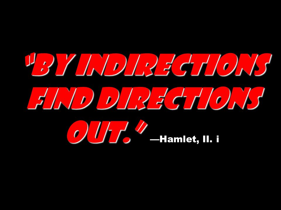 By indirections find directions out. —Hamlet, II. i