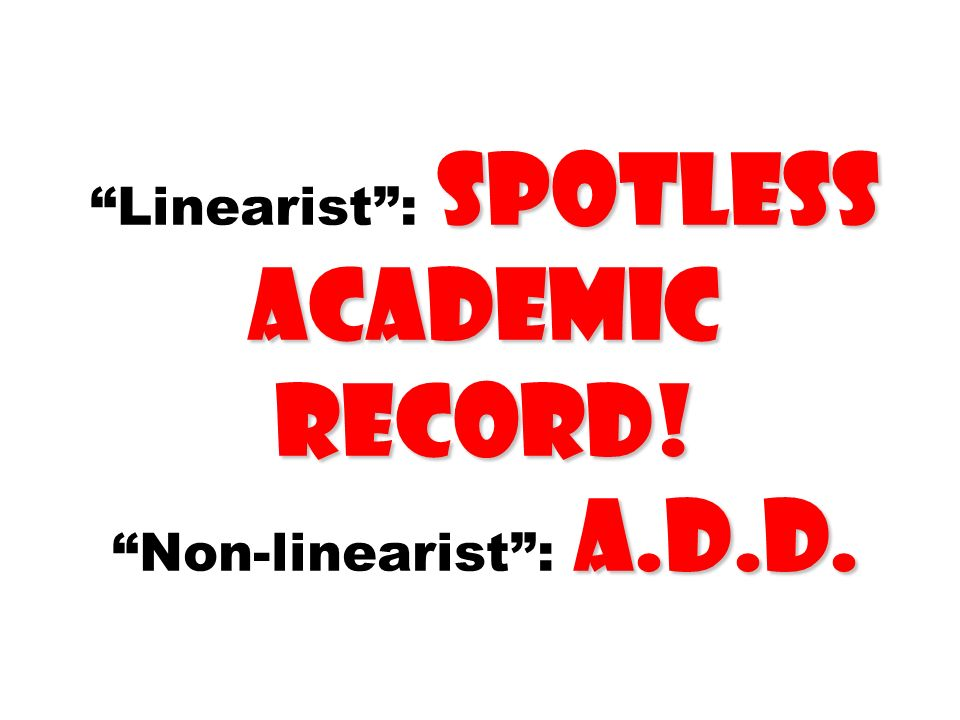 Linearist : spotless academic record! Non-linearist : a.d.d.