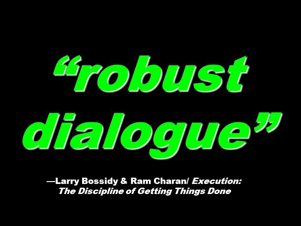 robust dialogue —Larry Bossidy & Ram Charan/ Execution: The Discipline of Getting Things Done