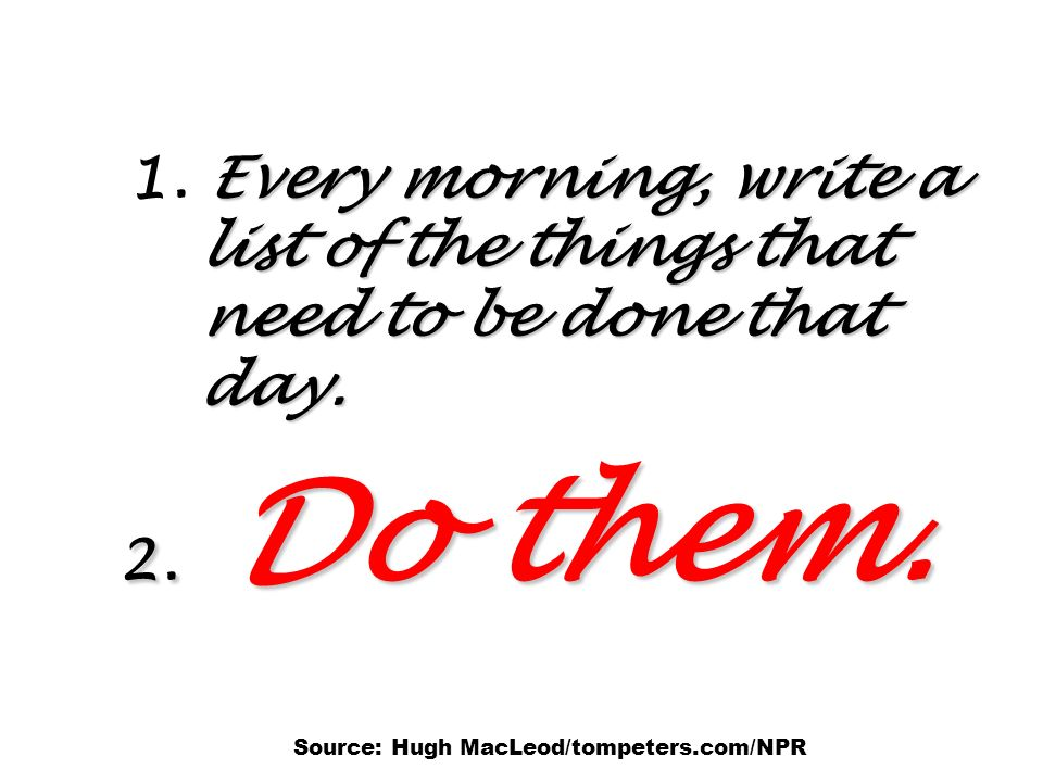 1. Every morning, write a list of the things that need to be done that day.