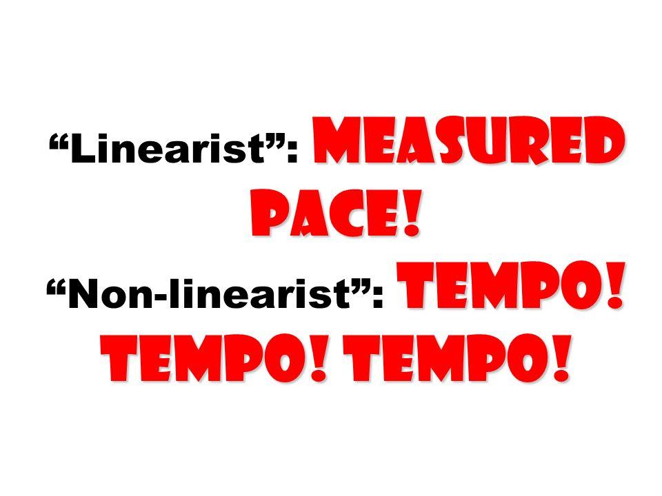 Linearist : measured pace! Non-linearist : Tempo! Tempo! Tempo!