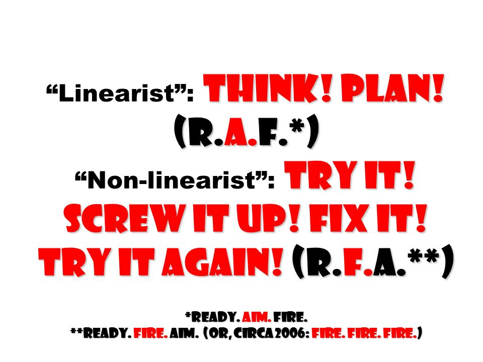 Linearist : think. Plan. (r. a. f. ) Non-linearist : Try it