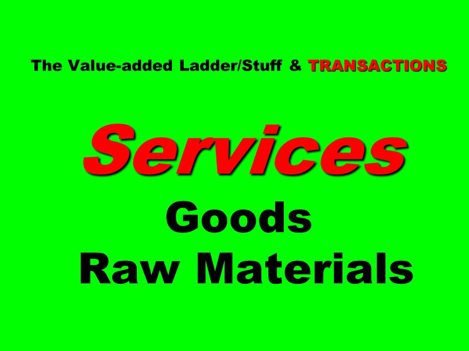 The Value-added Ladder/Stuff & TRANSACTIONS Services Goods Raw Materials