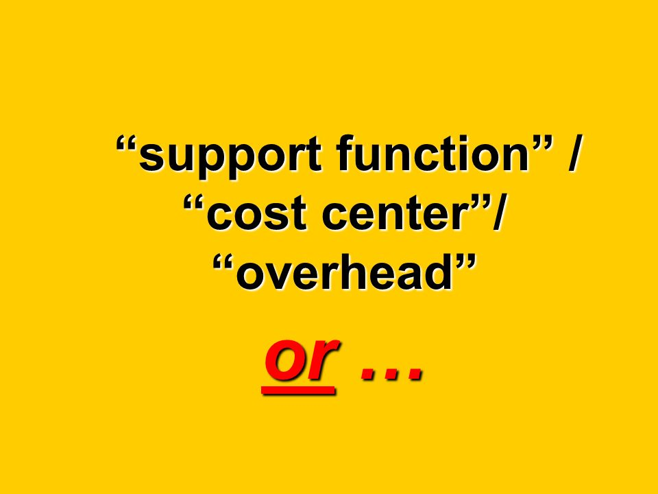 support function / cost center / overhead or …