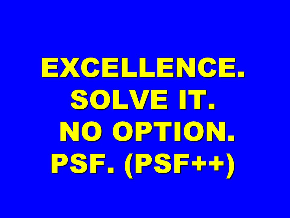 EXCELLENCE. SOLVE IT. NO OPTION. PSF. (PSF++)