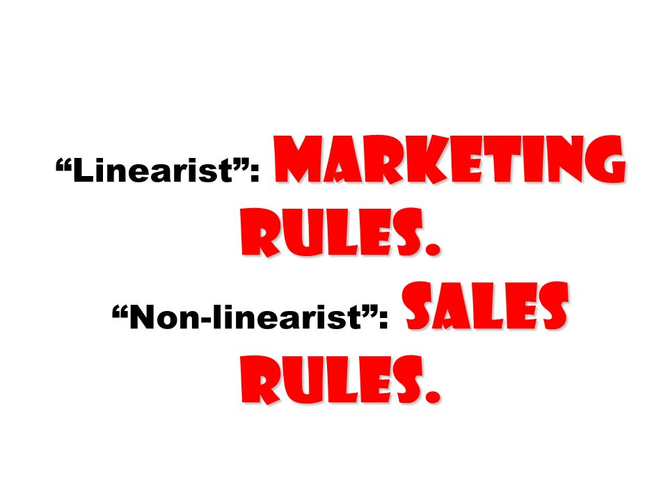 Linearist : marketing rules. Non-linearist : sales rules.